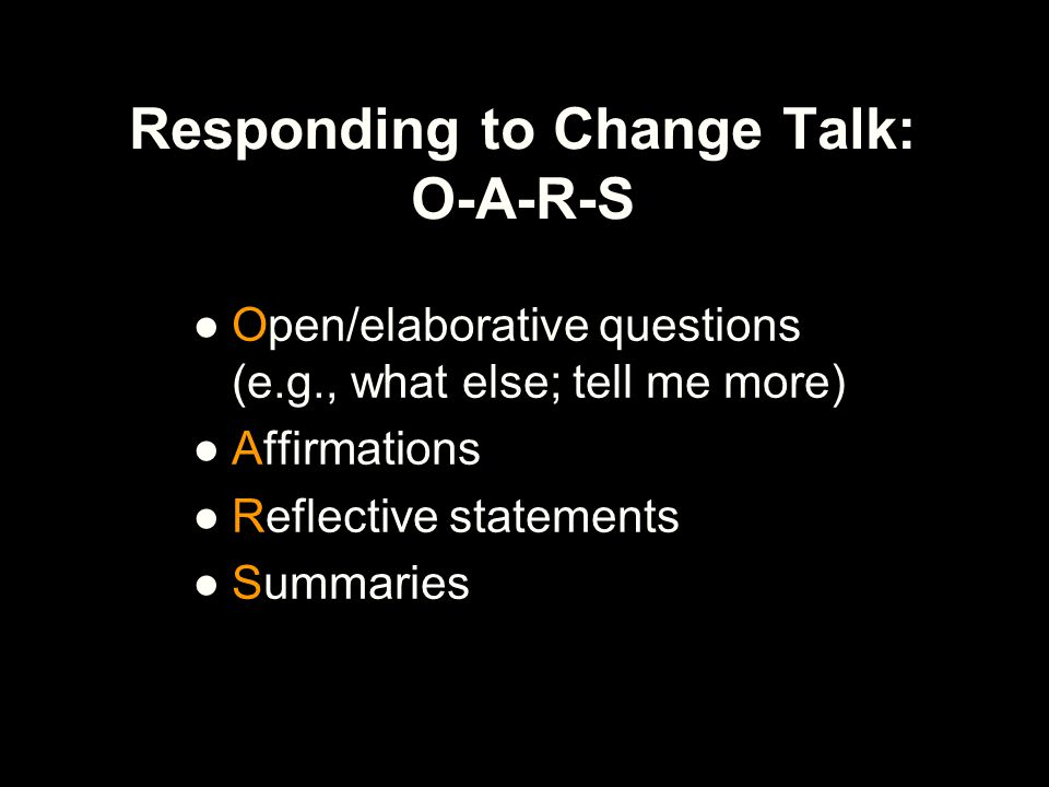 Responding to Change Talk: O-A-R-S ●Open/elaborative questions (e.g., what else; tell me more) ●Affirmations ●Reflective statements ●Summaries