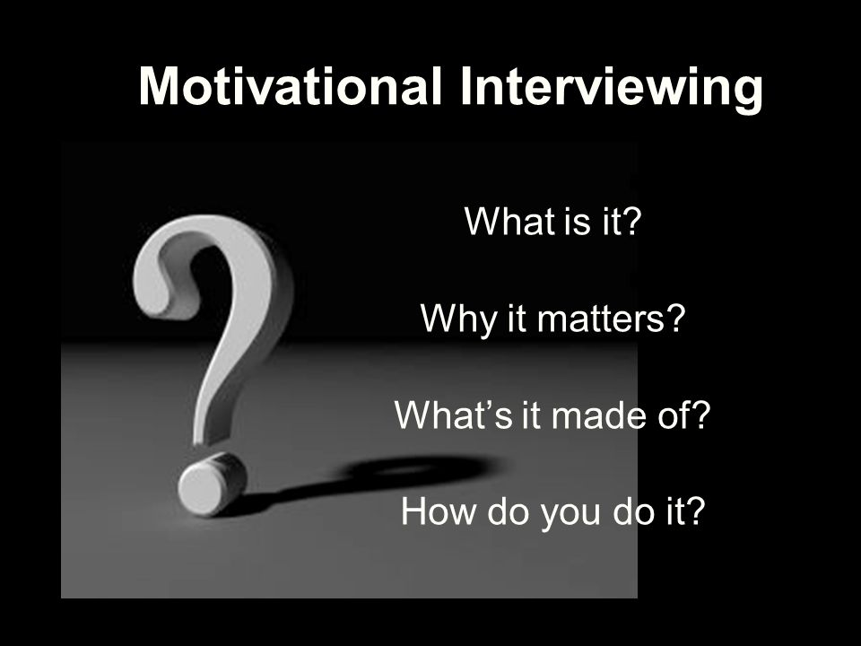 Motivational Interviewing What is it? Why it matters? What's it made of? How do you do it?