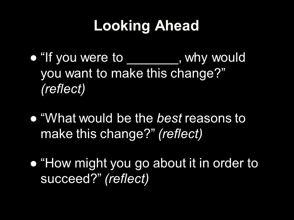 "Looking Ahead ●""If you were to _______, why would you want to make this change?"" (reflect) ●""What would be the best reasons to make this change?"" (ref"