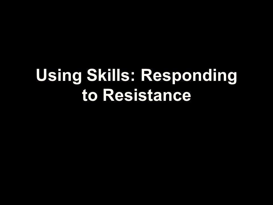 Using Skills: Responding to Resistance