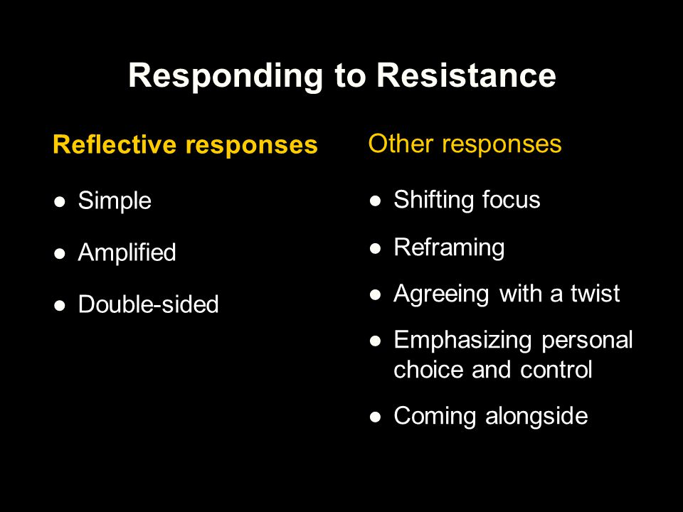Responding to Resistance Reflective responses ●Simple ●Amplified ●Double-sided Other responses ●Shifting focus ●Reframing ●Agreeing with a twist ●Emph
