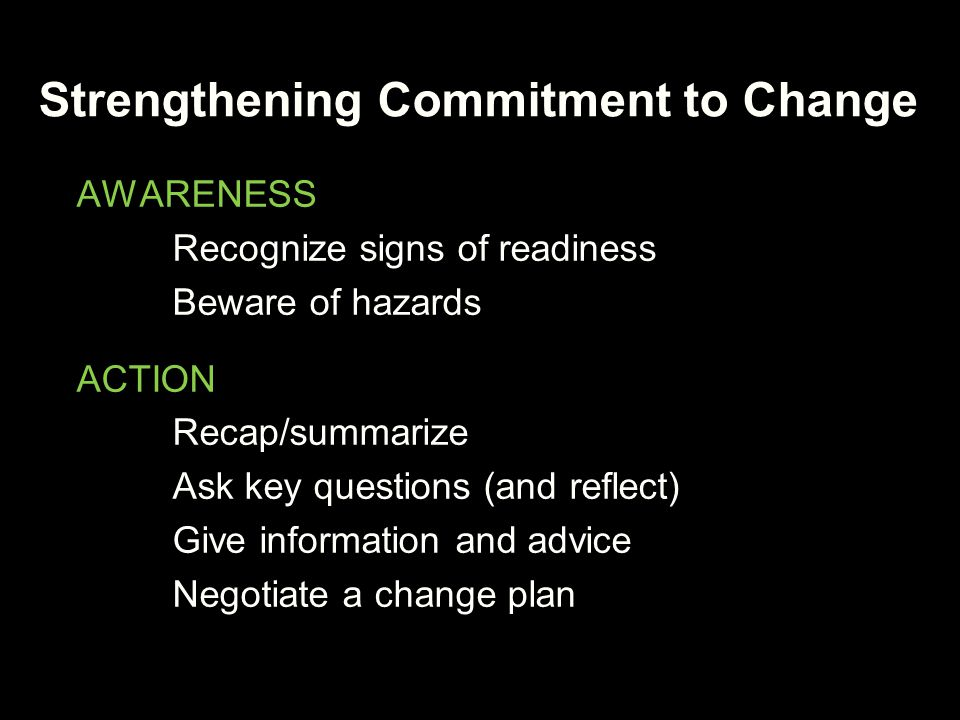 Strengthening Commitment to Change AWARENESS Recognize signs of readiness Beware of hazards ACTION Recap/summarize Ask key questions (and reflect) Giv
