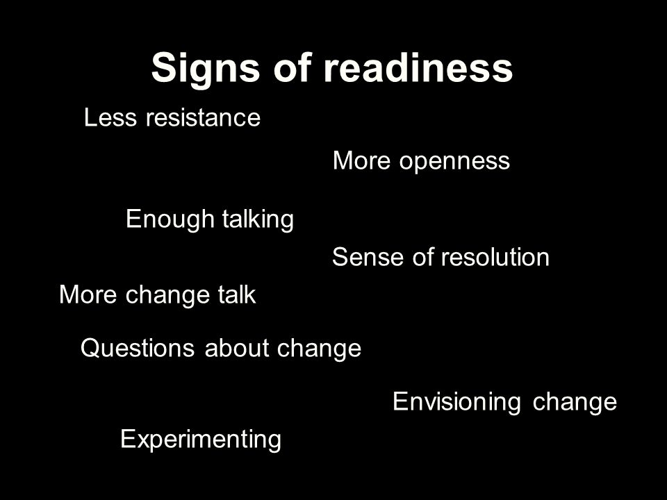 Signs of readiness Less resistance More openness Enough talking Sense of resolution More change talk Questions about change Envisioning change Experim