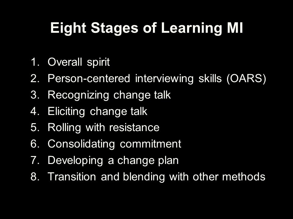 Eight Stages of Learning MI 1.Overall spirit 2.Person-centered interviewing skills (OARS) 3.Recognizing change talk 4.Eliciting change talk 5.Rolling