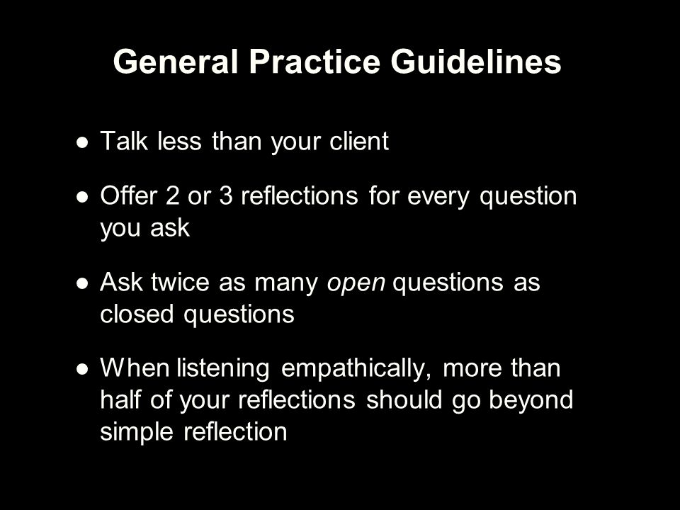 ●Talk less than your client ●Offer 2 or 3 reflections for every question you ask ●Ask twice as many open questions as closed questions ●When listening