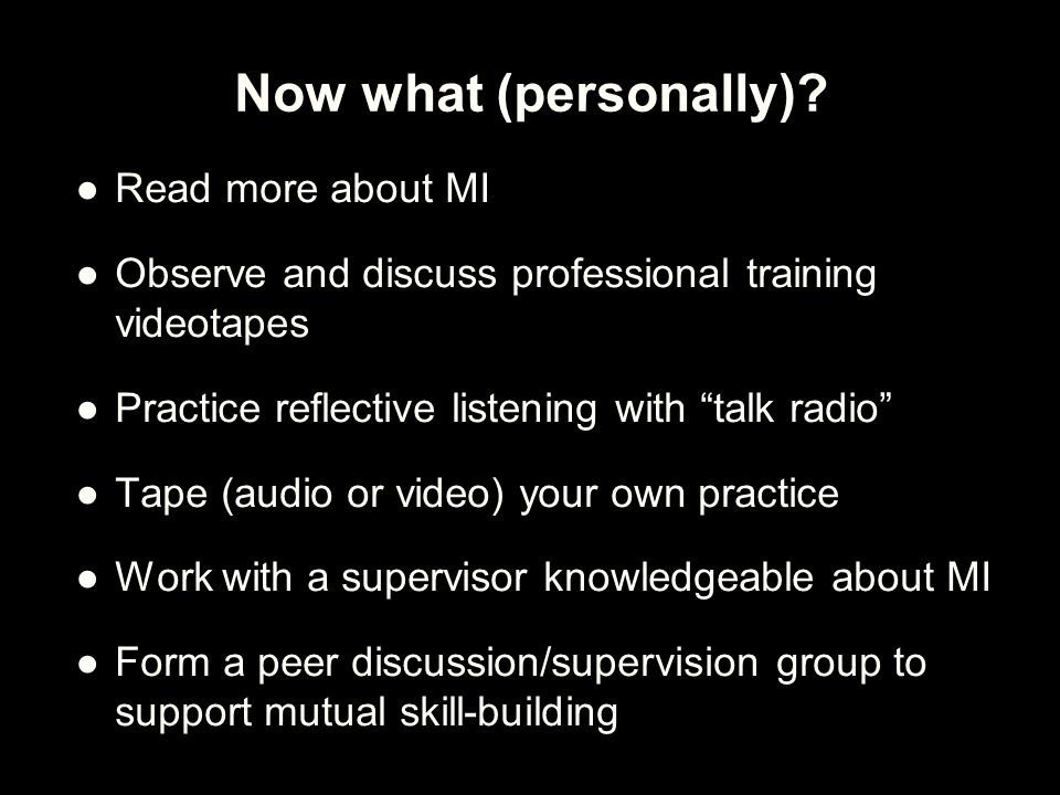 "Now what (personally)? ●Read more about MI ●Observe and discuss professional training videotapes ●Practice reflective listening with ""talk radio"" ●Tap"