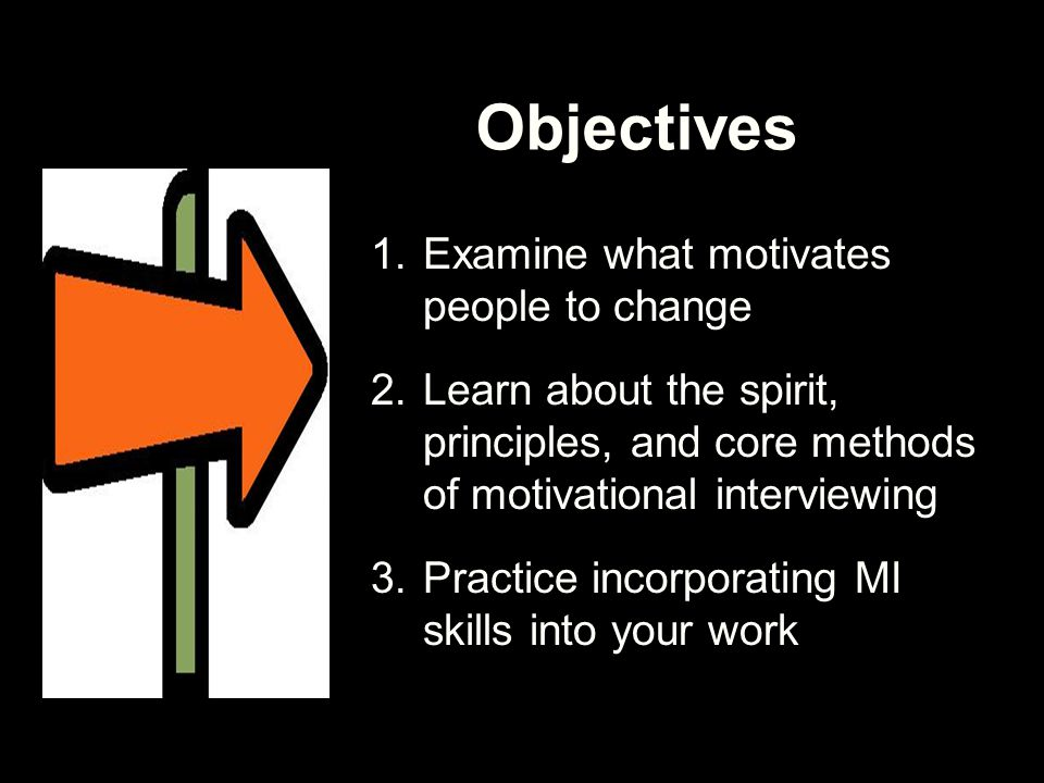 Objectives 1.Examine what motivates people to change 2.Learn about the spirit, principles, and core methods of motivational interviewing 3.Practice in
