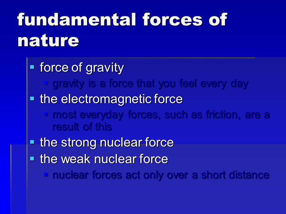  fundamental forces vary widely in strength and the distance over which they act  forces can act through contact or at a distance  pushes and pulls are examples of contact forces  field forces (like the force of gravity) do not require that the objects touch each other  both contact and field forces can cause an object to move or to stop moving