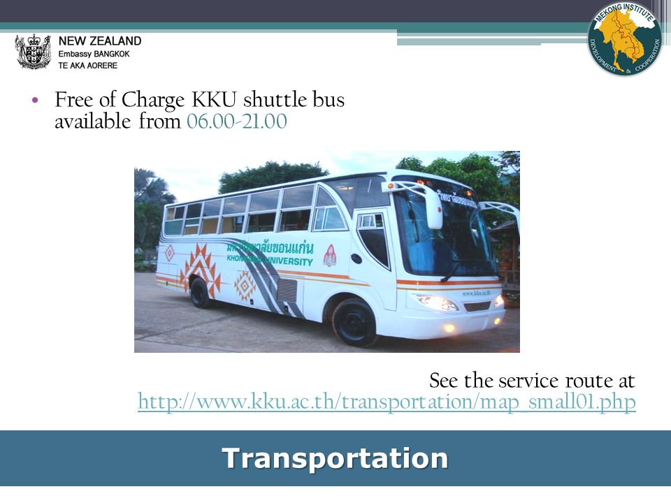 Free of Charge KKU shuttle bus available from 06.00-21.00 See the service route at http://www.kku.ac.th/transportation/map_small01.phpTransportation