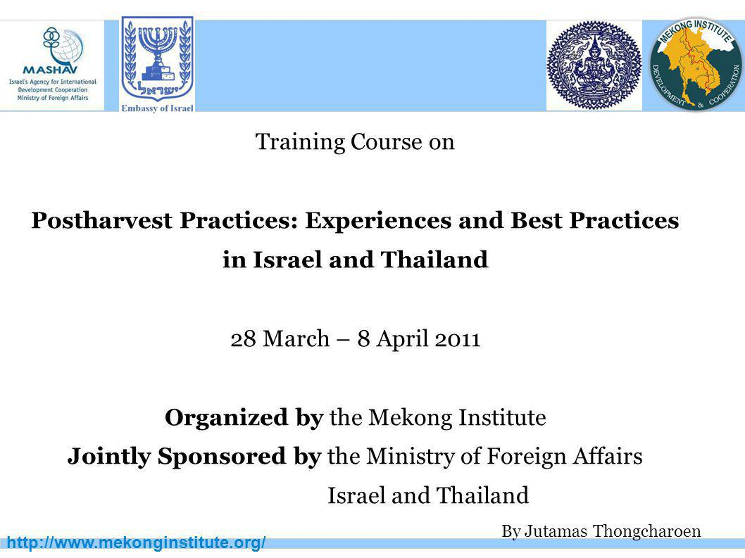 http://www.mekonginstitute.org/ Training Course on Postharvest Practices: Experiences and Best Practices in Israel and Thailand 28 March – 8 April 201