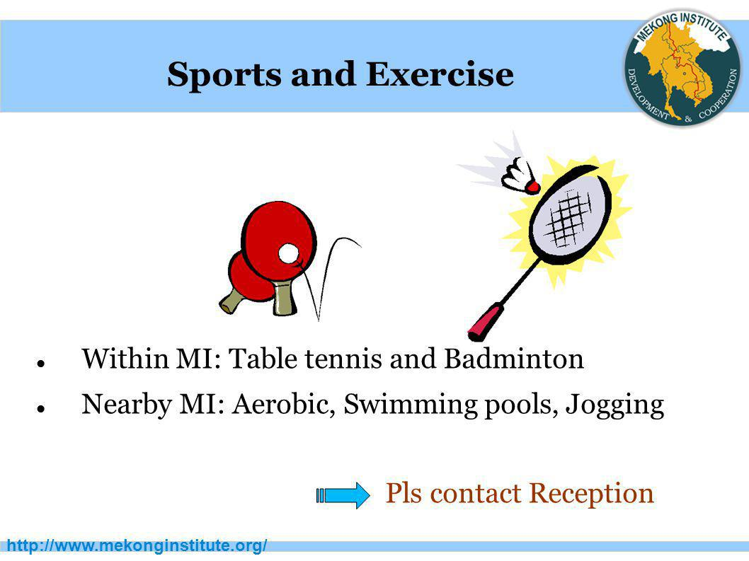 http://www.mekonginstitute.org/ Sports and Exercise Within MI: Table tennis and Badminton Nearby MI: Aerobic, Swimming pools, Jogging Pls contact Rece
