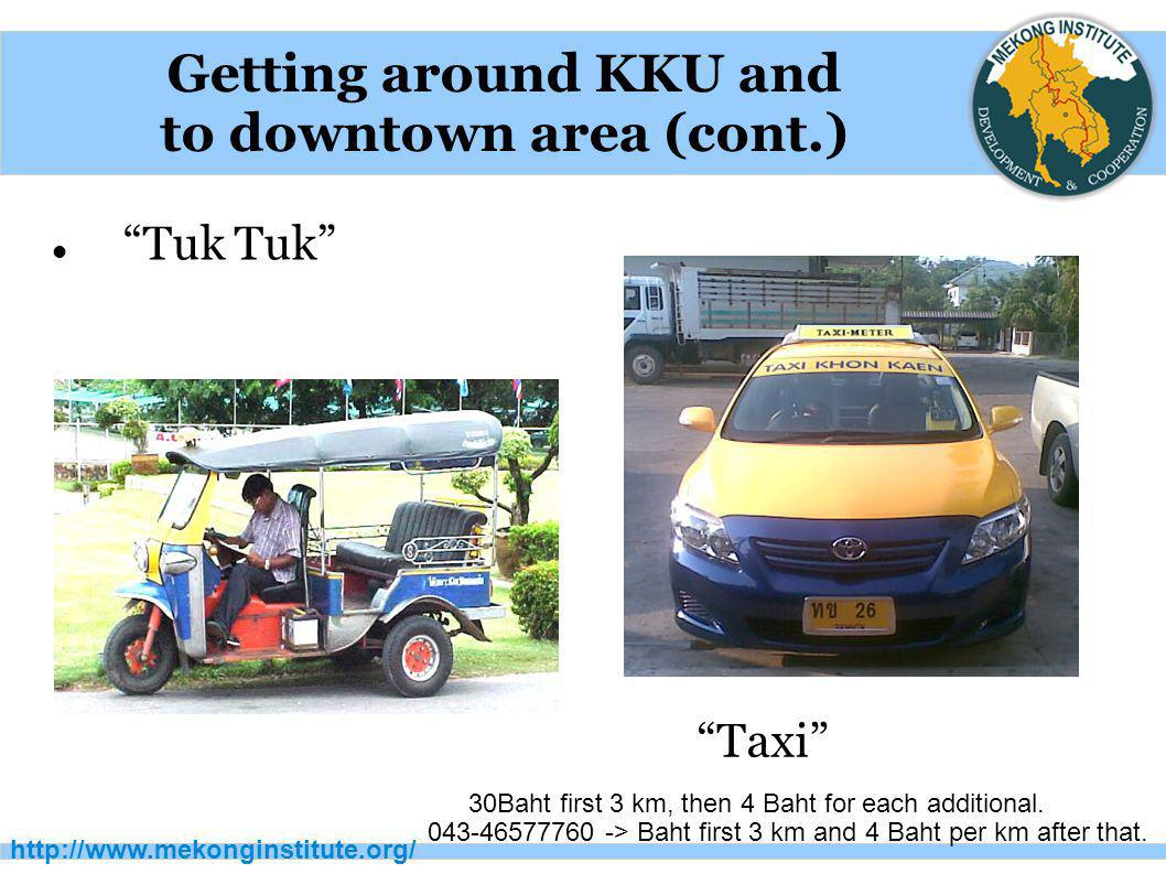 """http://www.mekonginstitute.org/ Getting around KKU and to downtown area (cont.) """"Tuk Tuk"""" """"Taxi"""" 30Baht first 3 km, then 4 Baht for each additional. 0"""