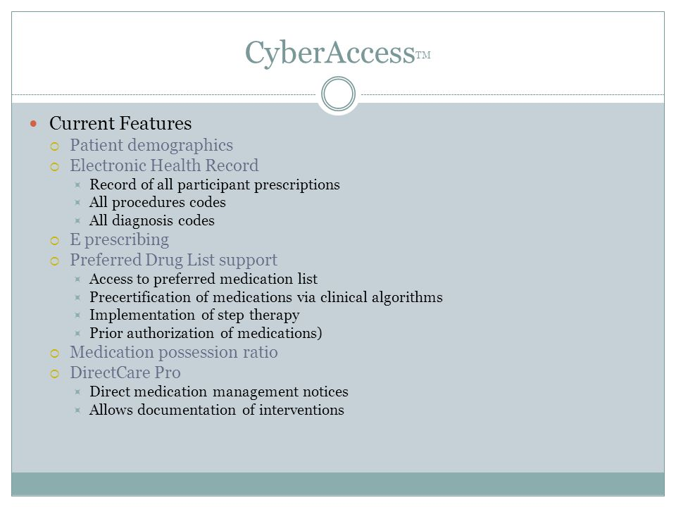 CyberAccess TM Current Features  Patient demographics  Electronic Health Record  Record of all participant prescriptions  All procedures codes  All diagnosis codes  E prescribing  Preferred Drug List support  Access to preferred medication list  Precertification of medications via clinical algorithms  Implementation of step therapy  Prior authorization of medications)  Medication possession ratio  DirectCare Pro  Direct medication management notices  Allows documentation of interventions