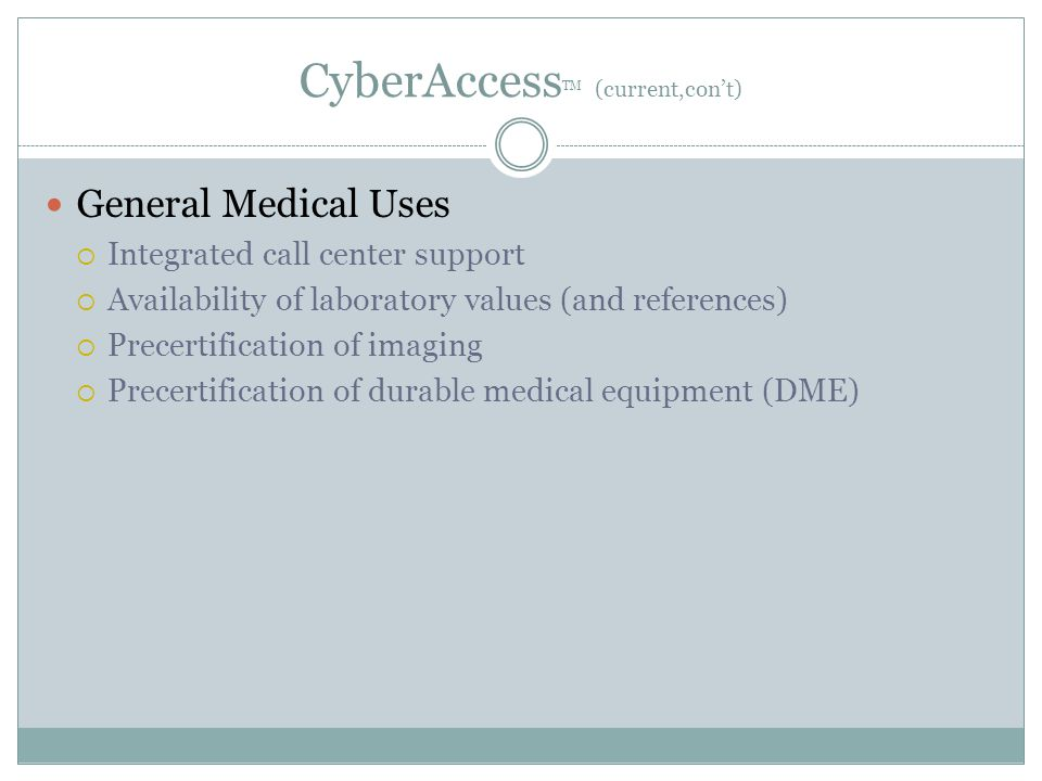CyberAccess TM (current,con't) General Medical Uses  Integrated call center support  Availability of laboratory values (and references)  Precertification of imaging  Precertification of durable medical equipment (DME)