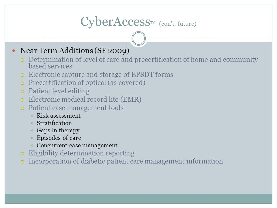 CyberAccess TM (con't, future) Near Term Additions (SF 2009)  Determination of level of care and precertification of home and community based services  Electronic capture and storage of EPSDT forms  Precertification of optical (as covered)  Patient level editing  Electronic medical record lite (EMR)  Patient case management tools  Risk assessment  Stratification  Gaps in therapy  Episodes of care  Concurrent case management  Eligibility determination reporting  Incorporation of diabetic patient care management information