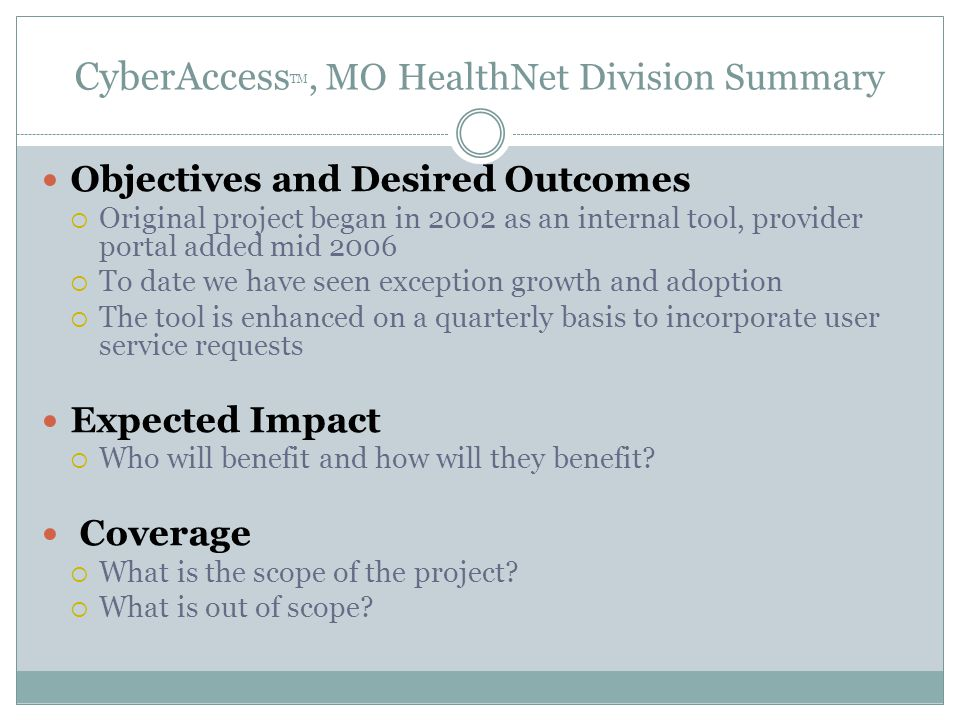CyberAccess TM, MO HealthNet Division Summary Objectives and Desired Outcomes  Original project began in 2002 as an internal tool, provider portal added mid 2006  To date we have seen exception growth and adoption  The tool is enhanced on a quarterly basis to incorporate user service requests Expected Impact  Who will benefit and how will they benefit.