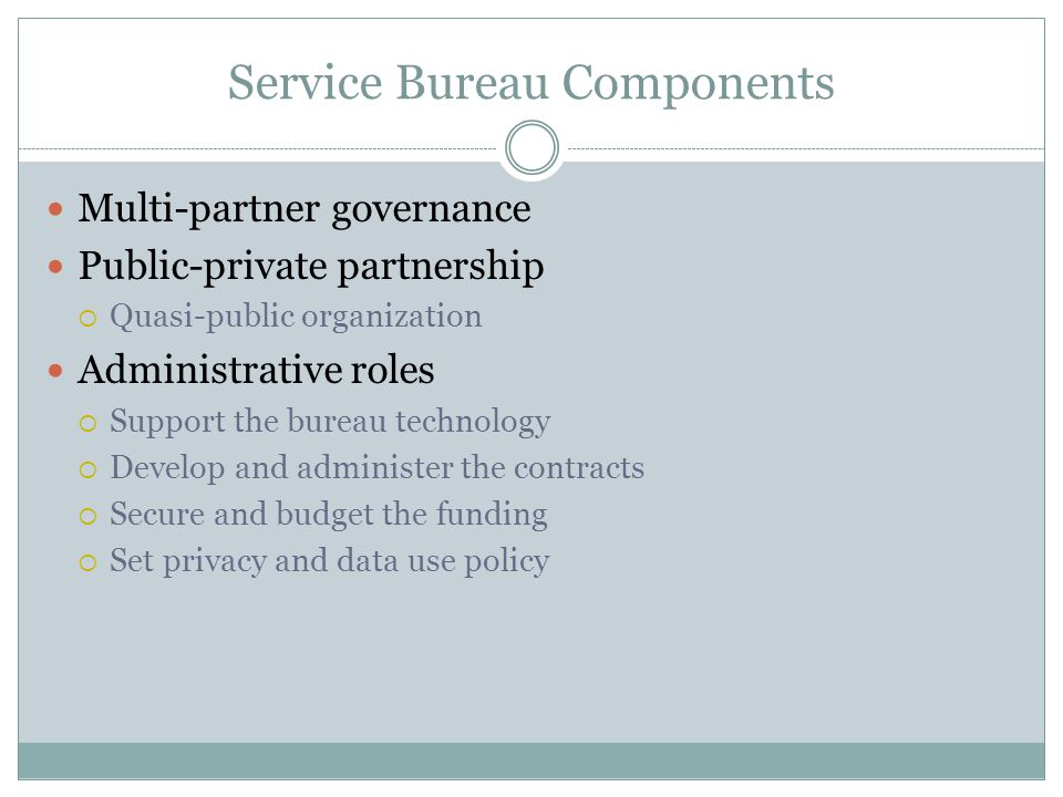 Service Bureau Components Multi-partner governance Public-private partnership  Quasi-public organization Administrative roles  Support the bureau technology  Develop and administer the contracts  Secure and budget the funding  Set privacy and data use policy