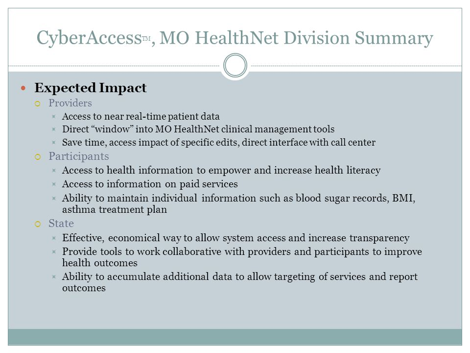 CyberAccess TM, MO HealthNet Division Summary Expected Impact  Providers  Access to near real-time patient data  Direct window into MO HealthNet clinical management tools  Save time, access impact of specific edits, direct interface with call center  Participants  Access to health information to empower and increase health literacy  Access to information on paid services  Ability to maintain individual information such as blood sugar records, BMI, asthma treatment plan  State  Effective, economical way to allow system access and increase transparency  Provide tools to work collaborative with providers and participants to improve health outcomes  Ability to accumulate additional data to allow targeting of services and report outcomes
