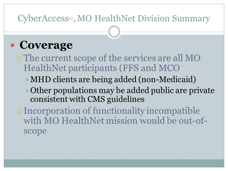 CyberAccess TM, MO HealthNet Division Summary Coverage  The current scope of the services are all MO HealthNet participants (FFS and MCO  MHD clients are being added (non-Medicaid)  Other populations may be added public are private consistent with CMS guidelines  Incorporation of functionality incompatible with MO HealthNet mission would be out-of- scope