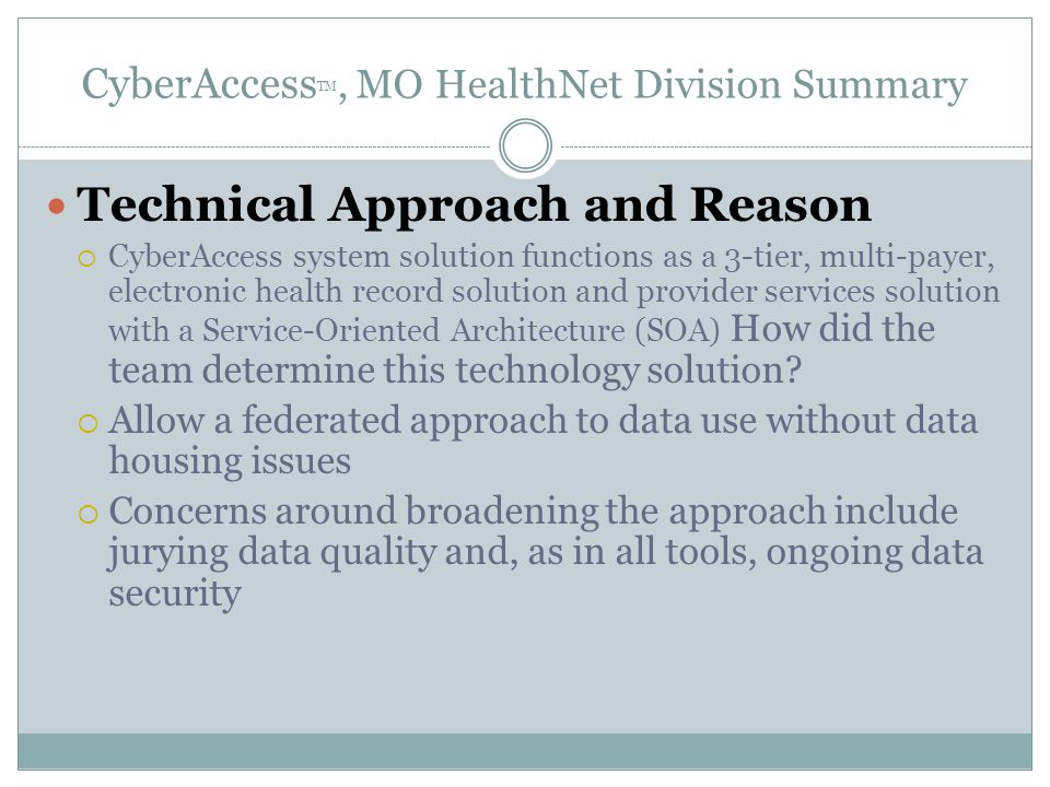 CyberAccess TM, MO HealthNet Division Summary Technical Approach and Reason  CyberAccess system solution functions as a 3-tier, multi-payer, electronic health record solution and provider services solution with a Service-Oriented Architecture (SOA) How did the team determine this technology solution.