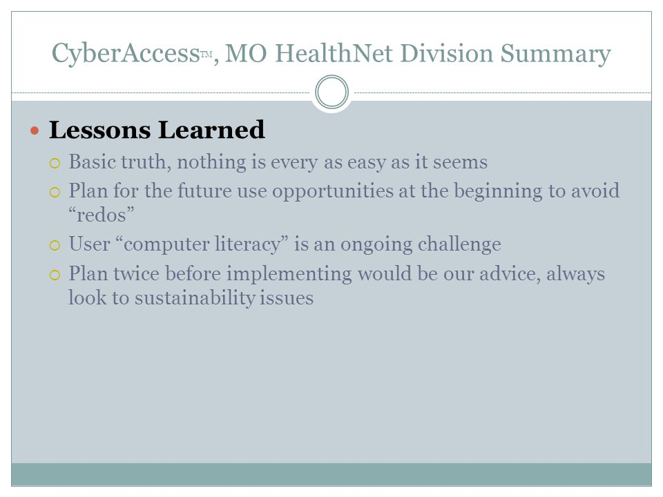CyberAccess TM, MO HealthNet Division Summary Lessons Learned  Basic truth, nothing is every as easy as it seems  Plan for the future use opportunities at the beginning to avoid redos  User computer literacy is an ongoing challenge  Plan twice before implementing would be our advice, always look to sustainability issues