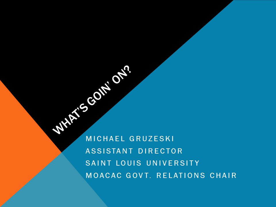 WHAT'S GOIN' ON? MICHAEL GRUZESKI ASSISTANT DIRECTOR SAINT LOUIS UNIVERSITY MOACAC GOVT. RELATIONS CHAIR