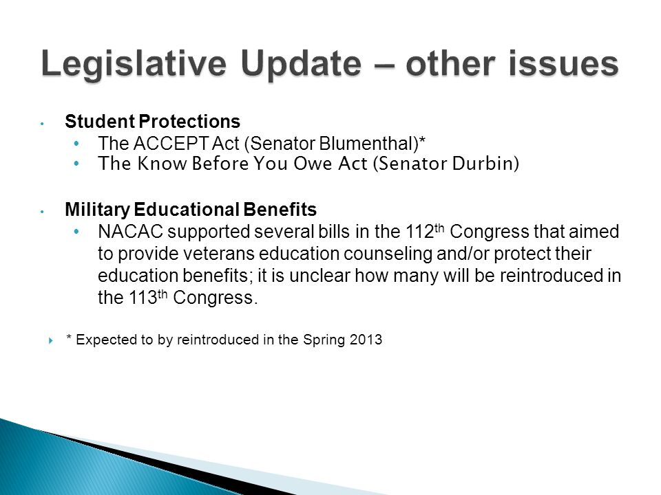 Student Protections The ACCEPT Act (Senator Blumenthal)* The Know Before You Owe Act (Senator Durbin) Military Educational Benefits NACAC supported several bills in the 112 th Congress that aimed to provide veterans education counseling and/or protect their education benefits; it is unclear how many will be reintroduced in the 113 th Congress.