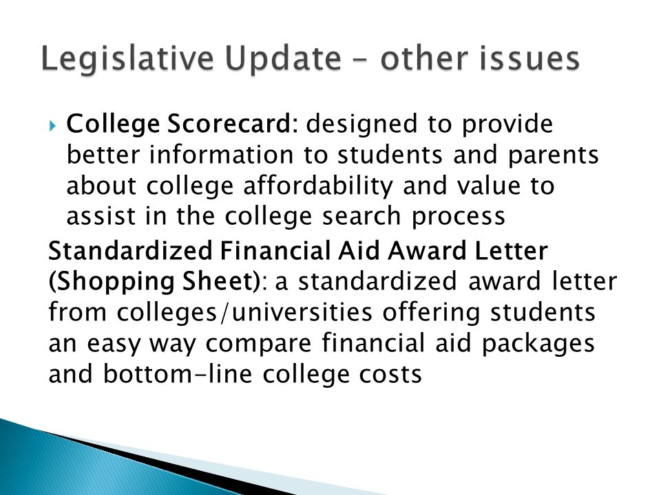  College Scorecard: designed to provide better information to students and parents about college affordability and value to assist in the college search process Standardized Financial Aid Award Letter (Shopping Sheet): a standardized award letter from colleges/universities offering students an easy way compare financial aid packages and bottom-line college costs