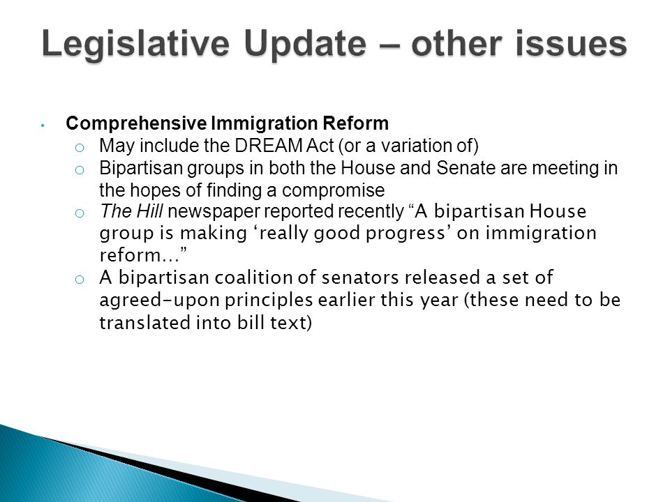 Comprehensive Immigration Reform o May include the DREAM Act (or a variation of) o Bipartisan groups in both the House and Senate are meeting in the hopes of finding a compromise o The Hill newspaper reported recently A bipartisan House group is making 'really good progress' on immigration reform… o A bipartisan coalition of senators released a set of agreed-upon principles earlier this year (these need to be translated into bill text)
