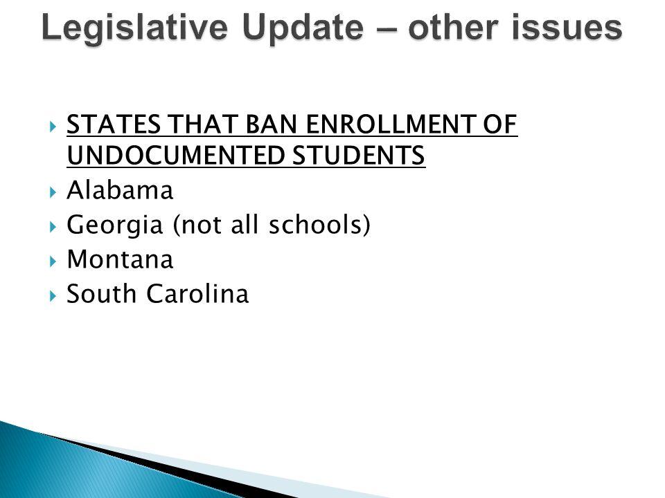  STATES THAT BAN ENROLLMENT OF UNDOCUMENTED STUDENTS  Alabama  Georgia (not all schools)  Montana  South Carolina