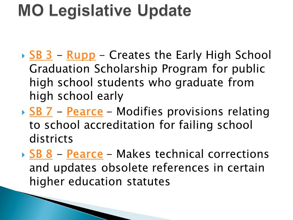  SB 3 - Rupp - Creates the Early High School Graduation Scholarship Program for public high school students who graduate from high school early SB 3Rupp  SB 7 - Pearce - Modifies provisions relating to school accreditation for failing school districts SB 7Pearce  SB 8 - Pearce - Makes technical corrections and updates obsolete references in certain higher education statutes SB 8Pearce