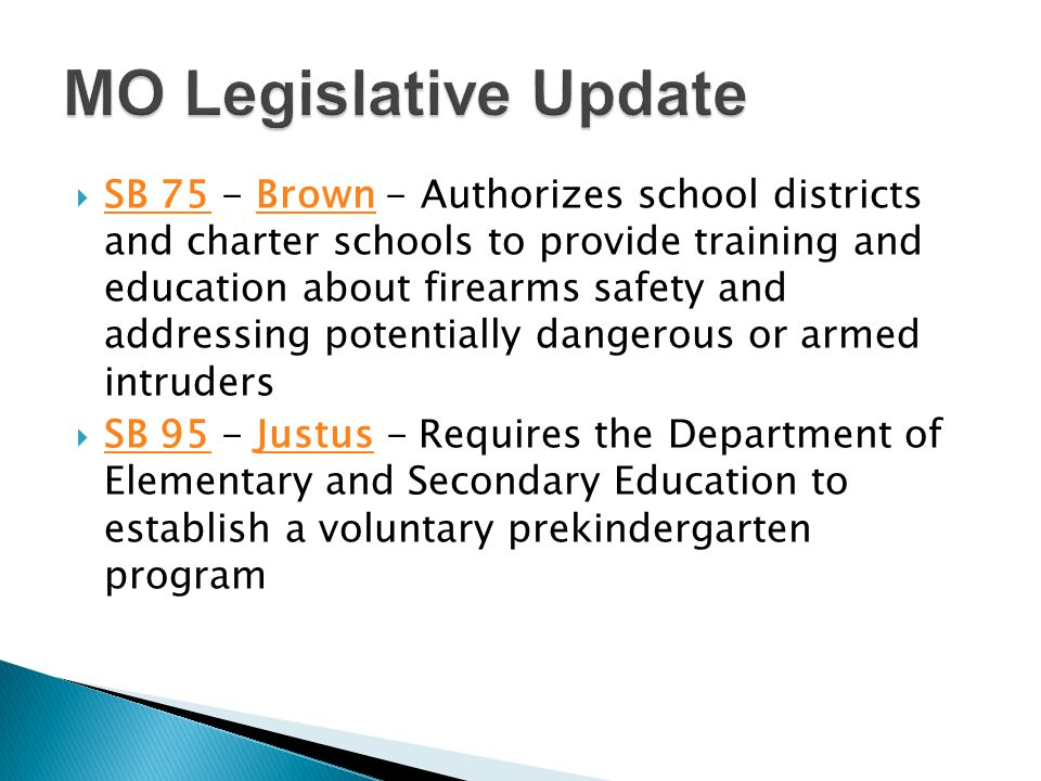  SB 75 - Brown - Authorizes school districts and charter schools to provide training and education about firearms safety and addressing potentially dangerous or armed intruders SB 75Brown  SB 95 - Justus - Requires the Department of Elementary and Secondary Education to establish a voluntary prekindergarten program SB 95Justus