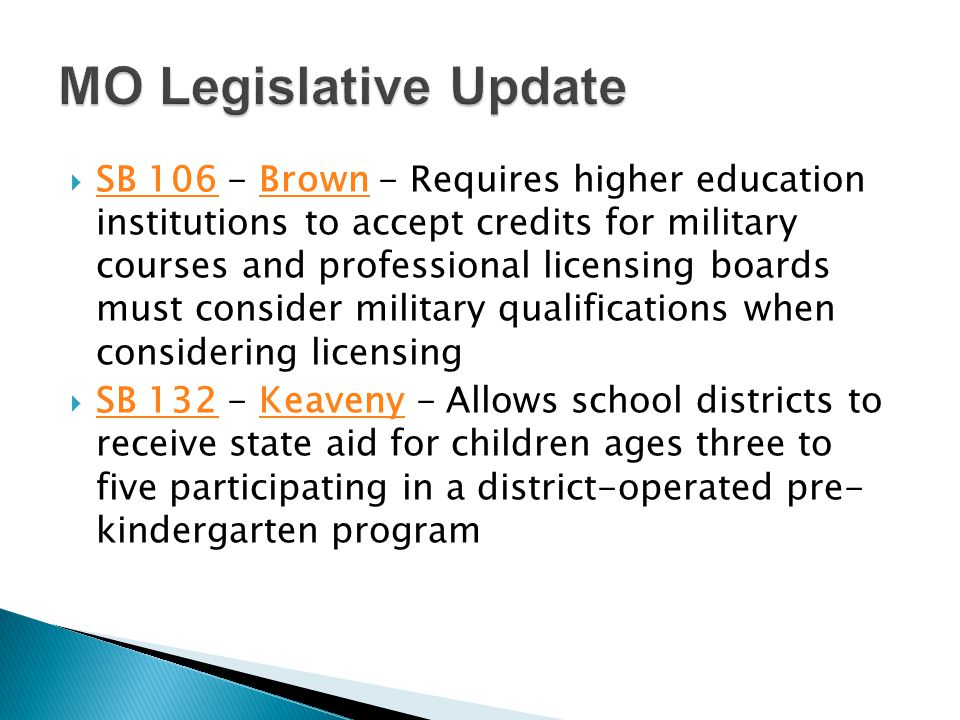  SB 106 - Brown - Requires higher education institutions to accept credits for military courses and professional licensing boards must consider military qualifications when considering licensing SB 106Brown  SB 132 - Keaveny - Allows school districts to receive state aid for children ages three to five participating in a district-operated pre- kindergarten program SB 132Keaveny