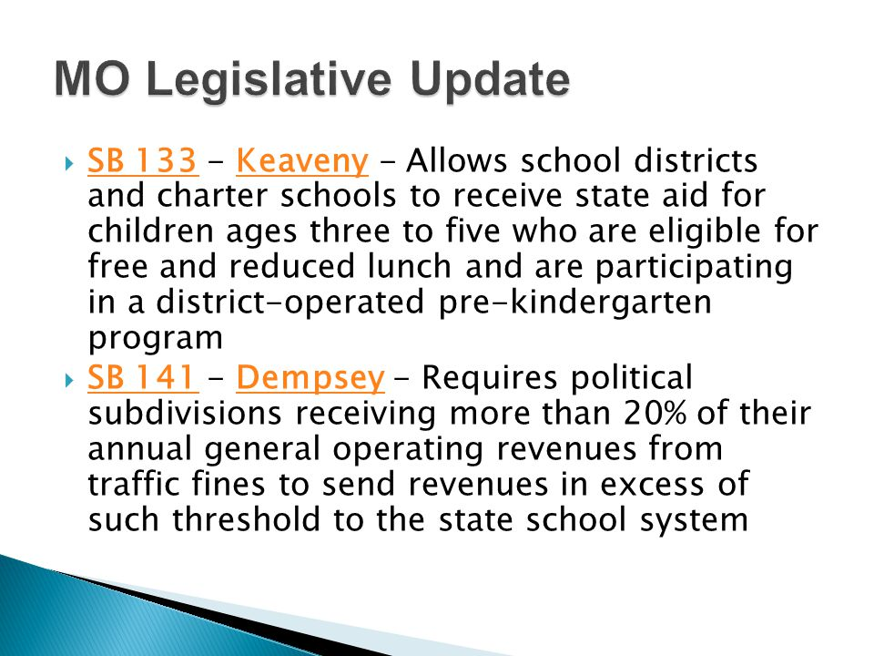  SB 133 - Keaveny - Allows school districts and charter schools to receive state aid for children ages three to five who are eligible for free and reduced lunch and are participating in a district-operated pre-kindergarten program SB 133Keaveny  SB 141 - Dempsey - Requires political subdivisions receiving more than 20% of their annual general operating revenues from traffic fines to send revenues in excess of such threshold to the state school system SB 141Dempsey
