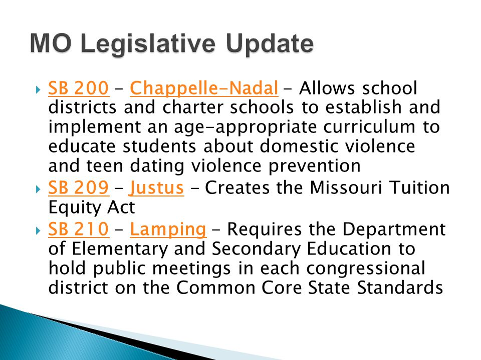  SB 200 - Chappelle-Nadal - Allows school districts and charter schools to establish and implement an age-appropriate curriculum to educate students about domestic violence and teen dating violence prevention SB 200Chappelle-Nadal  SB 209 - Justus - Creates the Missouri Tuition Equity Act SB 209Justus  SB 210 - Lamping - Requires the Department of Elementary and Secondary Education to hold public meetings in each congressional district on the Common Core State Standards SB 210Lamping