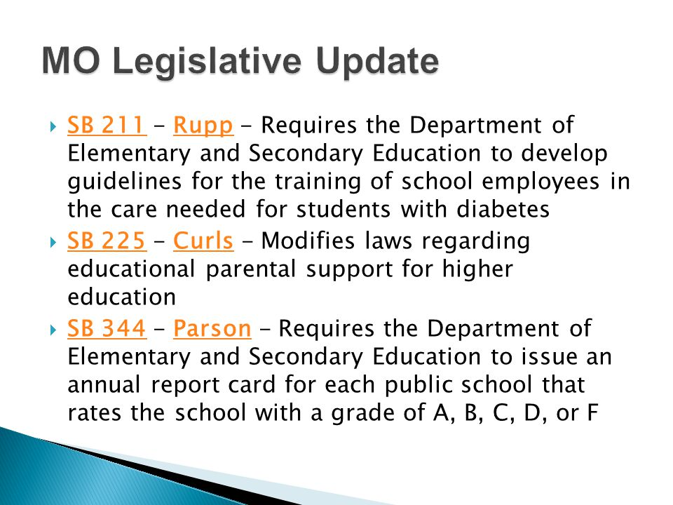 SB 211 - Rupp - Requires the Department of Elementary and Secondary Education to develop guidelines for the training of school employees in the care needed for students with diabetes SB 211Rupp  SB 225 - Curls - Modifies laws regarding educational parental support for higher education SB 225Curls  SB 344 - Parson - Requires the Department of Elementary and Secondary Education to issue an annual report card for each public school that rates the school with a grade of A, B, C, D, or F SB 344Parson