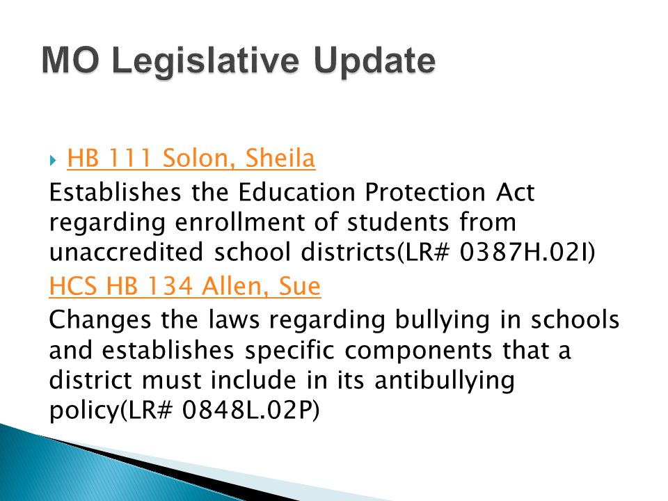  HB 111 Solon, Sheila HB 111 Solon, Sheila Establishes the Education Protection Act regarding enrollment of students from unaccredited school districts(LR# 0387H.02I) HCS HB 134 Allen, Sue Changes the laws regarding bullying in schools and establishes specific components that a district must include in its antibullying policy(LR# 0848L.02P)