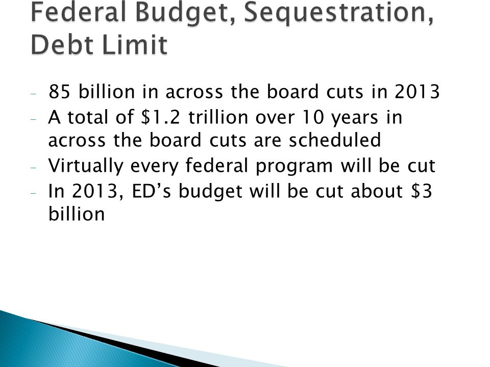 - 85 billion in across the board cuts in 2013 - A total of $1.2 trillion over 10 years in across the board cuts are scheduled - Virtually every federal program will be cut - In 2013, ED's budget will be cut about $3 billion