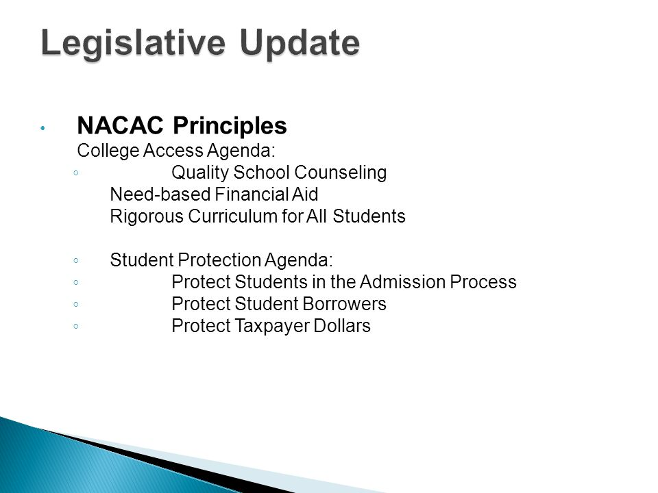 NACAC Principles College Access Agenda: ◦ Quality School Counseling Need-based Financial Aid Rigorous Curriculum for All Students ◦ Student Protection Agenda: ◦ Protect Students in the Admission Process ◦ Protect Student Borrowers ◦ Protect Taxpayer Dollars