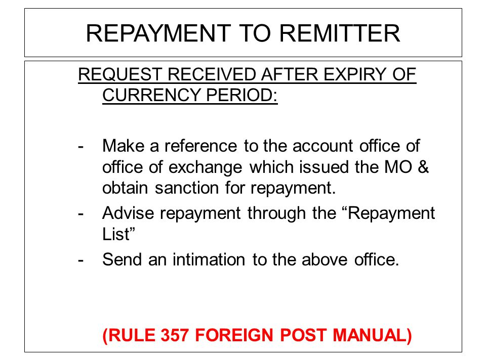 REPAYMENT TO REMITTER REQUEST RECEIVED AFTER EXPIRY OF CURRENCY PERIOD: -Make a reference to the account office of office of exchange which issued the MO & obtain sanction for repayment.