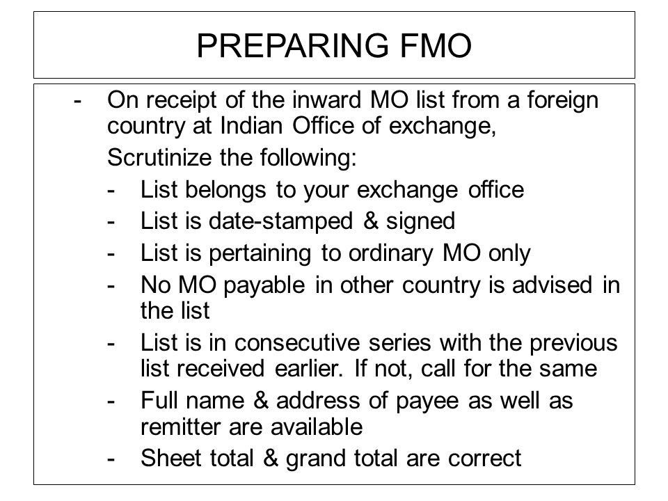 PREPARING FMO -On receipt of the inward MO list from a foreign country at Indian Office of exchange, Scrutinize the following: -List belongs to your exchange office -List is date-stamped & signed -List is pertaining to ordinary MO only -No MO payable in other country is advised in the list -List is in consecutive series with the previous list received earlier.