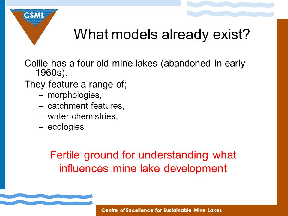 Centre of Excellence for Sustainable Mine Lakes What models already exist? Collie has a four old mine lakes (abandoned in early 1960s). They feature a