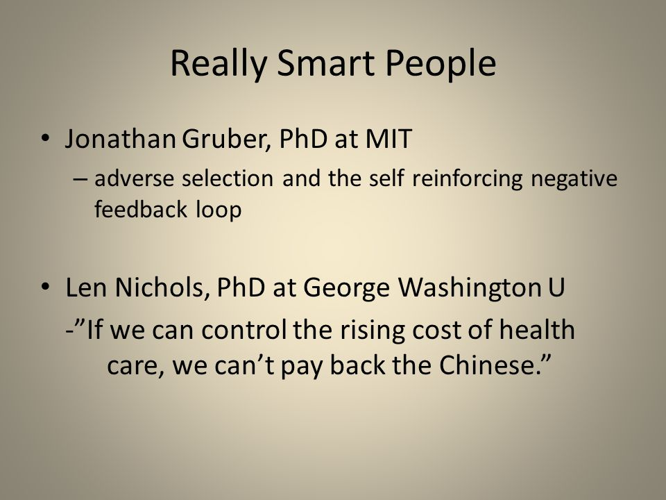 Really Smart People Jonathan Gruber, PhD at MIT – adverse selection and the self reinforcing negative feedback loop Len Nichols, PhD at George Washington U - If we can control the rising cost of health care, we can't pay back the Chinese.
