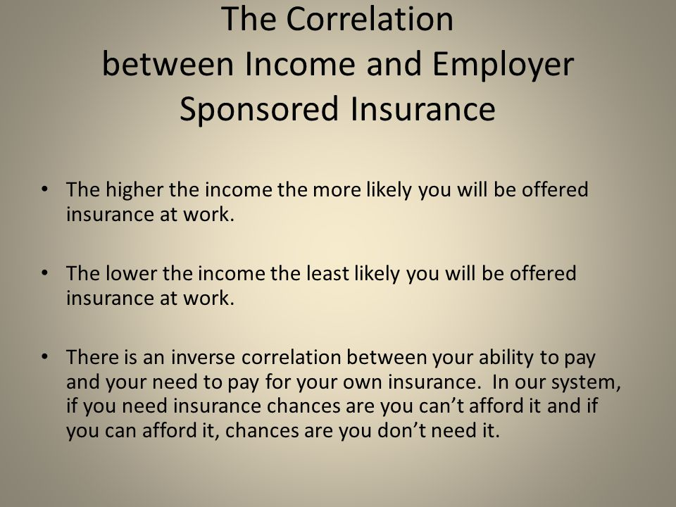 The Correlation between Income and Employer Sponsored Insurance The higher the income the more likely you will be offered insurance at work.