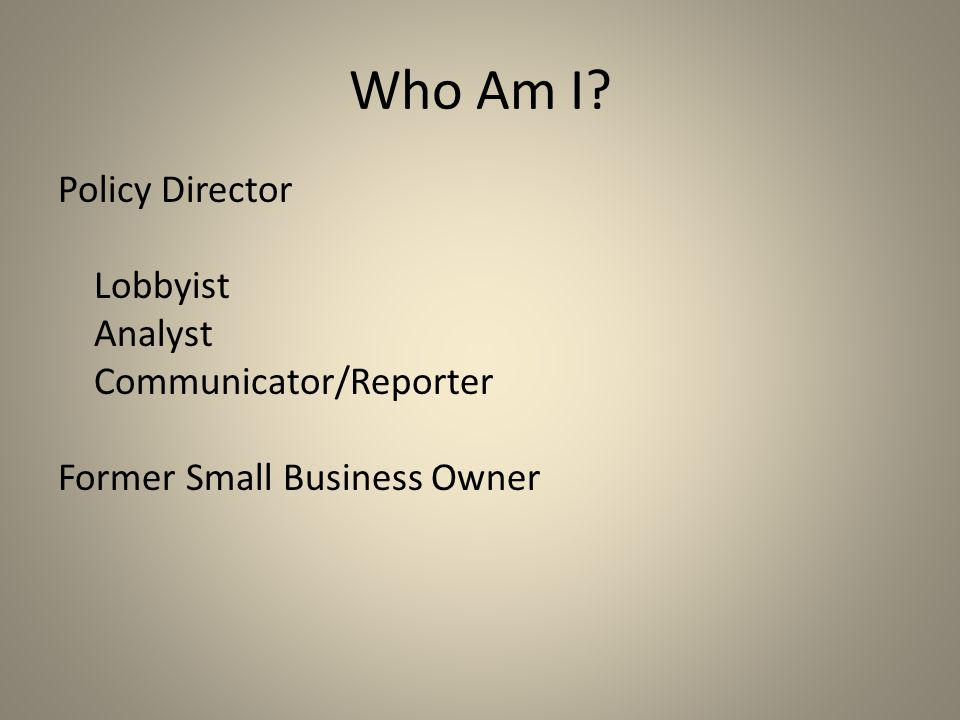 Who Am I? Policy Director Lobbyist Analyst Communicator/Reporter Former Small Business Owner