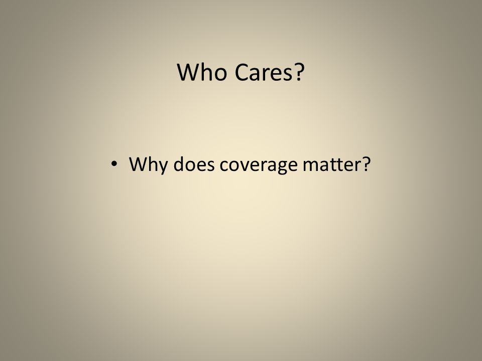 Who Cares? Why does coverage matter?