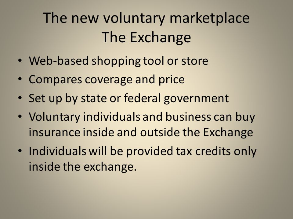 The new voluntary marketplace The Exchange Web-based shopping tool or store Compares coverage and price Set up by state or federal government Voluntary individuals and business can buy insurance inside and outside the Exchange Individuals will be provided tax credits only inside the exchange.