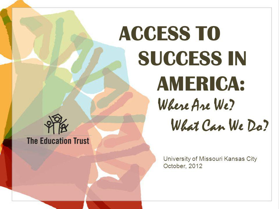 © 2012 THE EDUCATION TRUST ACCESS TO SUCCESS IN AMERICA: Where Are We.