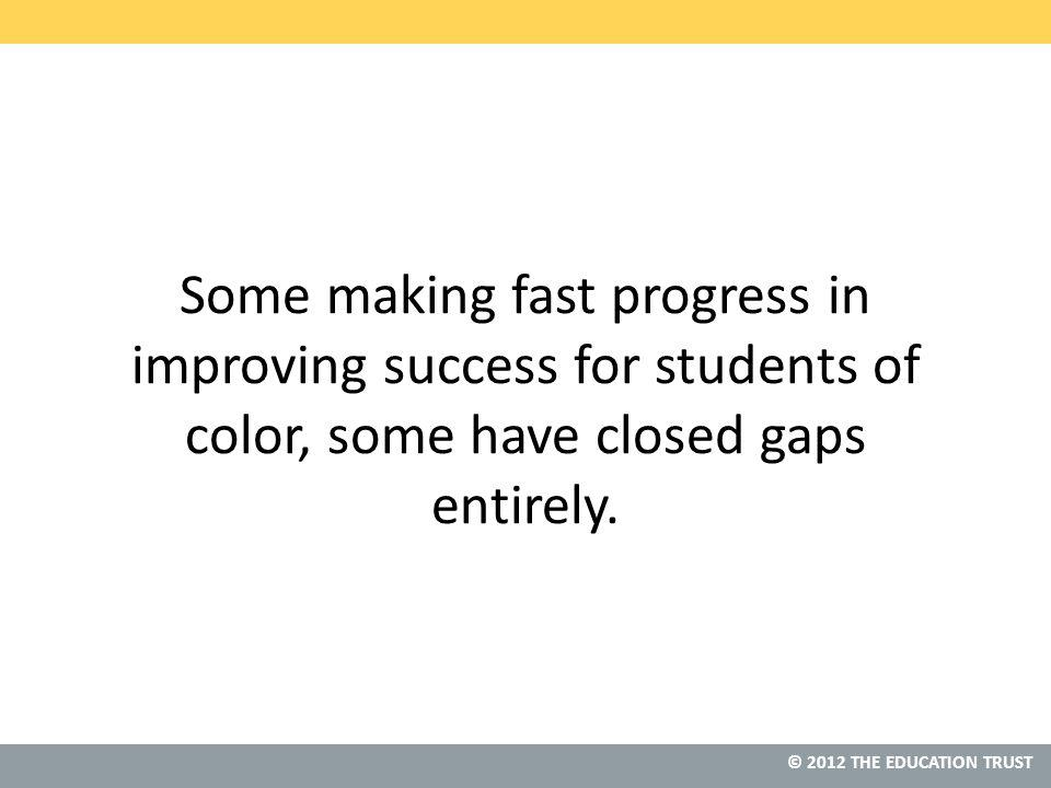 © 2012 THE EDUCATION TRUST Some making fast progress in improving success for students of color, some have closed gaps entirely.