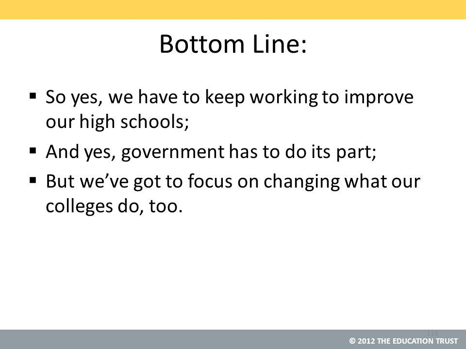 © 2012 THE EDUCATION TRUST Bottom Line:  So yes, we have to keep working to improve our high schools;  And yes, government has to do its part;  But we've got to focus on changing what our colleges do, too.